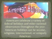 American holidays Americans celebrate a variety of federal
