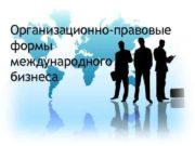 Организационно-правовые формы международного бизнеса ОРГАНИЗАЦИОННО-ПРАВОВАЯ ФОРМА ведения