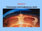 Лекция 4 Тектоника литосферных плит Текто ника