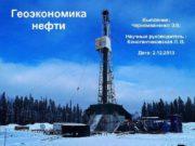 Геоэкономика нефти Выполнил Черноиваненко Э В Научный руководитель
