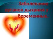 Заболевание органов дыхания у беременных.  Экстрагенитальная патология