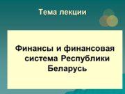 Тема лекции Финансы и финансовая система Республики Беларусь