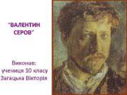 ВАЛЕНТИН СЕРОВ Виконав учениця 10 класу Загацька Вікторія