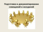 Подготовка и документирование совещаний и заседаний Совещание