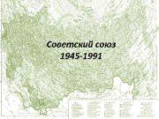 Советский союз 1945 -1991 Завершив отечественную войну