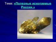 Тема Полезные ископаемые России Полезные ископаемые