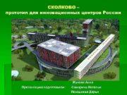 СКОЛКОВО прототип для инновационных центров России Жукова