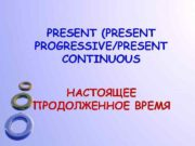 PRESENT PRESENT PROGRESSIVE PRESENT CONTINUOUS НАСТОЯЩЕЕ ПРОДОЛЖЕННОЕ ВРЕМЯ