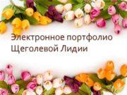 Электронное портфолио Щеголевой Лидии СОДЕРЖАНИЕ ЭЛЕКТРОННОГО ПОРТФОЛИО