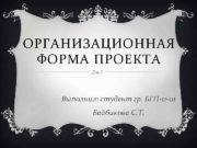 ОРГАНИЗАЦИОННАЯ ФОРМА ПРОЕКТА Выполнил студент гр БГП-11 -01