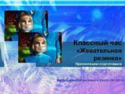 Классный час Жевательная резинка Презентацию подготовила Шарапова В