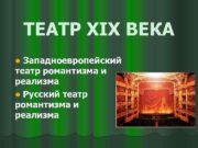 ТЕАТР XIX ВЕКА Западноевропейский театр романтизма и реализма