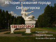 История названия города Светлогорска Подготовила Ученица 10 класса