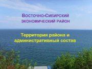 ВОСТОЧНО-СИБИРСКИЙ ЭКОНОМИЧЕСКИЙ РАЙОН Территория района и административный состав