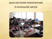 ЦЕЛИ ОБУЧЕНИЯ ИНФОРМАТИКЕ В НАЧАЛЬНОЙ ШКОЛЕ Обучение
