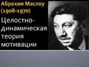Абрахам Маслоу 1908 -1970 Целостнодинамическая теория мотивации