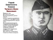 Герой Советского Союза Чучвага Иванович Родился в селе