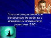 Психолого-педагогическое сопровождение ребенка с искаженным психическим развитием РАС