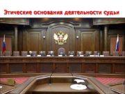 Этические основания деятельности судьи В соответствии со