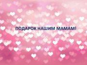 ПОДАРОК НАШИМ МАМАМ Мама — это значит