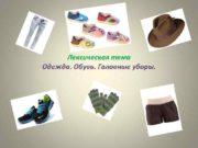 Лексическая тема Одежда Обувь Головные уборы ОДЕЖДА