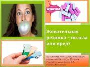 Жевательная резинка польза или вред Выполнила Коломиец