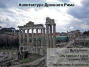 Архитектура Древнего Рима Выполнила Студентка 1 курса группы