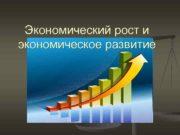 Экономический рост и экономическое развитие Экономический рост