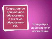 Современное дошкольное образование в системе образования РФ Концепция