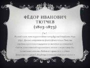 ФЁДОР ИВАНОВИЧ ТЮТЧЕВ 1803 -1873 Русский поэт член-корреспондент