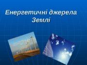 Енергетичні джерела Землі  План  1. 1.