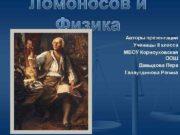 Ломоносов и Физика Авторы презентации Ученицы 8 класса
