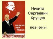 Никита Сергеевич Хрущев 1953 -1964 гг Основные