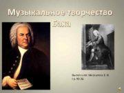 Музыкальное творчество Баха Выполнила Меркулова Е В Гр