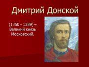 Дмитрий Донской (1350 — 1389) – Великий князь