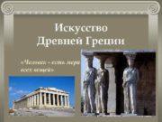 Искусство Древней Греции Человек — есть мера всех