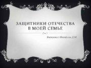 ЗАЩИТНИКИ ОТЕЧЕСТВА В МОЕЙ СЕМЬЕ Выполнил Михайлов Д