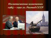 Политические изменения 1985 1991 гг Распад СССР