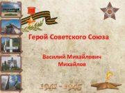 Герой Советского Союза Василий Михайлович Михайлов Василий