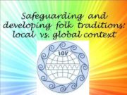 Safeguarding and developing folk traditions local vs global