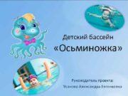 Детский бассейн Осьминожка Руководитель проекта Усанова Александра Евгеньевна