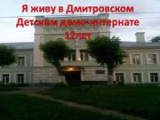 Я живу в Дмитровском Детском доме-интернате 12лет Мне