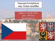 Чешская Республика чеш Česká republika Девиз Pravda vítězí