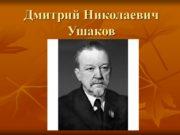 Дмитрий Николаевич Ушаков ЖИЗНЬ И ТВОРЧЕСТВО Дмитрий Николаевич