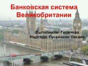 Банковская система Великобритании Выполнили Горячева Надежда Гусейнова Оксана