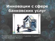 Инновации с сфере банковских услуг Презентацию подготовила студентка