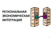 РЕГИОНАЛЬНАЯ ЭКОНОМИЧЕСКАЯ ИНТЕГРАЦИЯ 1 Integrio Процесс взаимного