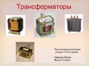 Трансформаторы Презентацию выполняли ученики 11 Б класса Иванова