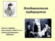 Эпидемиология туберкулеза Доцент кафедры фтизиатрии РНИМУ к м