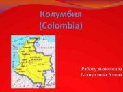 Колумбия Colombia Работу выполнила Валиуллина Алина